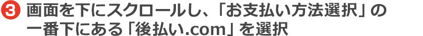 画面を下にスクロールし、「お支払い方法選択」の一番下にある「後払い.com」を選択