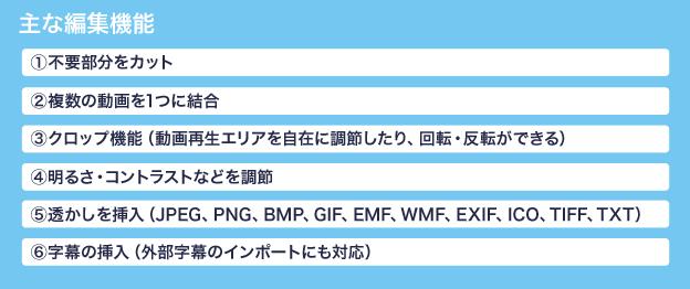 主な編集機能 ①不要部分をカット②複数の動画を1つに結合③クロップ機能(動画再生エリアを自在に調節したり、回転・反転ができる)④明るさ・コントラストなどを調節⑤透かしを挿入(JPEG、PNG、BMP、GIF、EMF、WMF、EXIF、ICO、TIFF、TXT)⑥字幕の挿入(外部字幕のインポートにも対応)