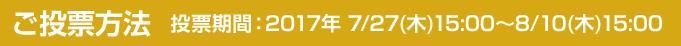 ご投票方法 投票期間:2017年 7/27(木)15:00~8/10(木)15:00