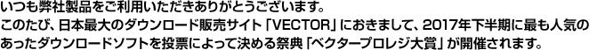 いつも弊社製品をご利用いただきありがとうございます。このたび、日本最大のダウンロード販売サイト「VECTOR」におきまして、2017年下半期に最も人気のあったダウンロードソフトを投票によって決める祭典「ベクタープロレジ大賞」が開催されます。